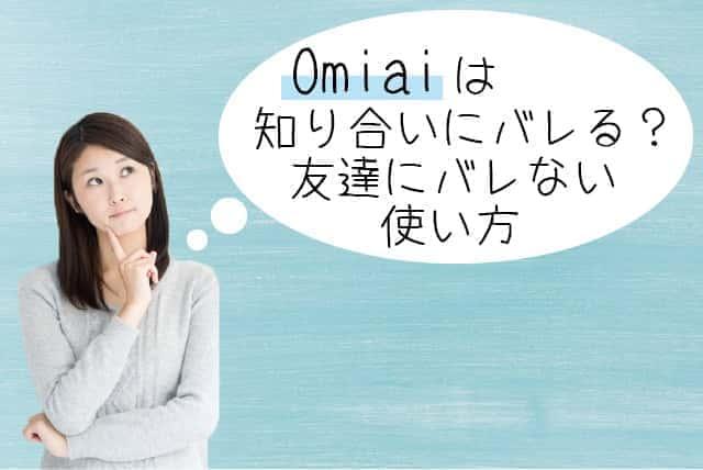 【2018年】Omiaiアプリは知り合いにバレる?友達にバレない使い方7選